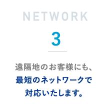 遠隔地のお客様にも、最短のネットワークで対応いたします。